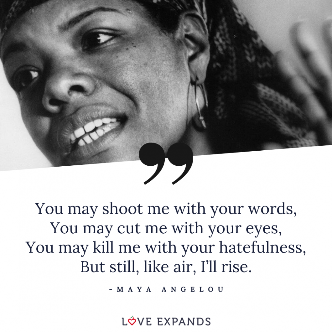 """Maya Angelou picture quote: """"You may shoot me with your words, You may cut me with your eyes, You may kill me with your hatefulness, But still, like air, I'll rise."""""""