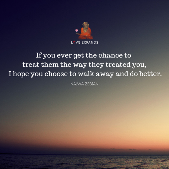 "Picture quote by Najwa Zebian that says, ""If you ever get the chance to treat them the way they treated you, I hope you choose to walk away and do better."""