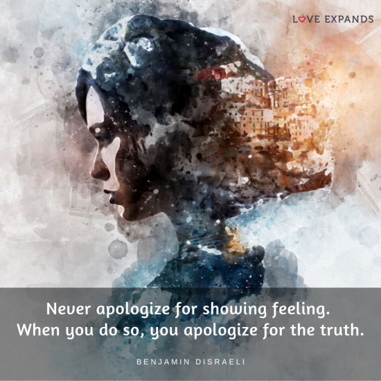Never apologize for showing feeling. When you do so, you apologize for the truth. Picture quote by Benjamin Disraeli
