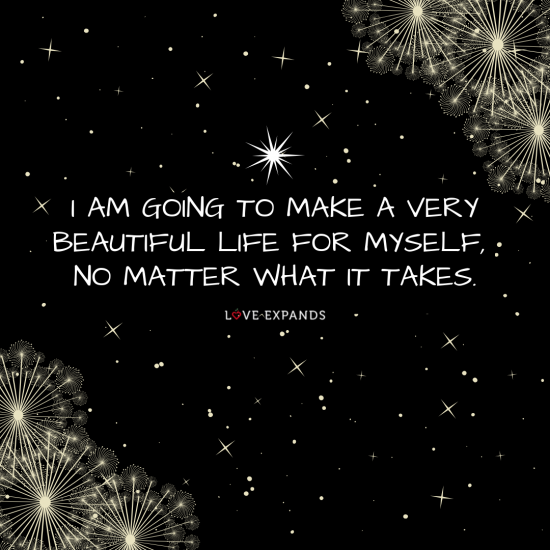 Picture quote that says, I am going to make a very beautiful life for myself, no matter what it takes.