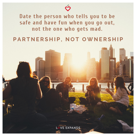 Date the person who tells you to be safe and have fun when you go out, not the one who gets mad. Partnership, not ownership.