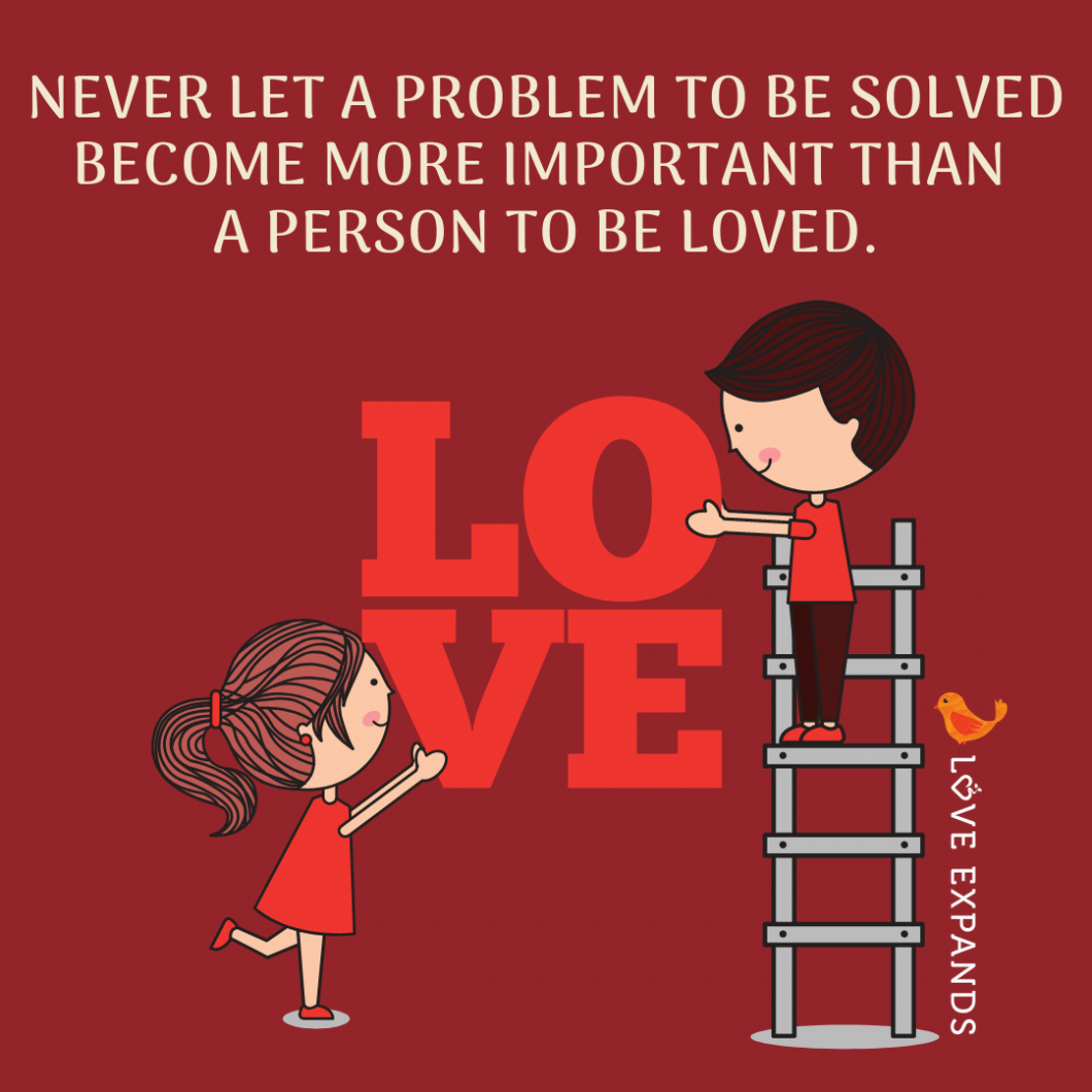 Picture Quote that reads, Never let a problem to be solved become more important than a person to be loved.