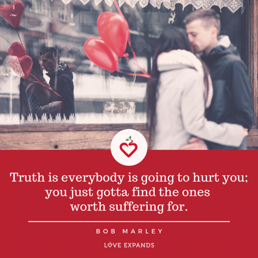 """Bob Marley picture quote: of man and woman kissing in front of a window where their reflection can be seen. The woman is holding two red balloons. The quote says: """"Truth is everybody is going to hurt you; you just gotta find the ones worth suffering for."""""""