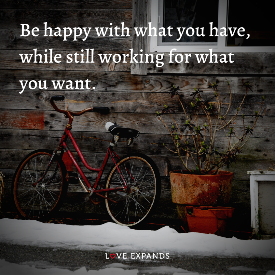 "Picture Quote: ""Be happy with what you have, while still working for what you want."""