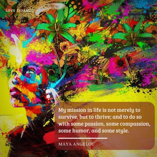 """""""My mission in life is not merely to survive, but to thrive; and to do so with some passion, some compassion, some humor, and some style."""" Picture quote by Maya Angelou."""