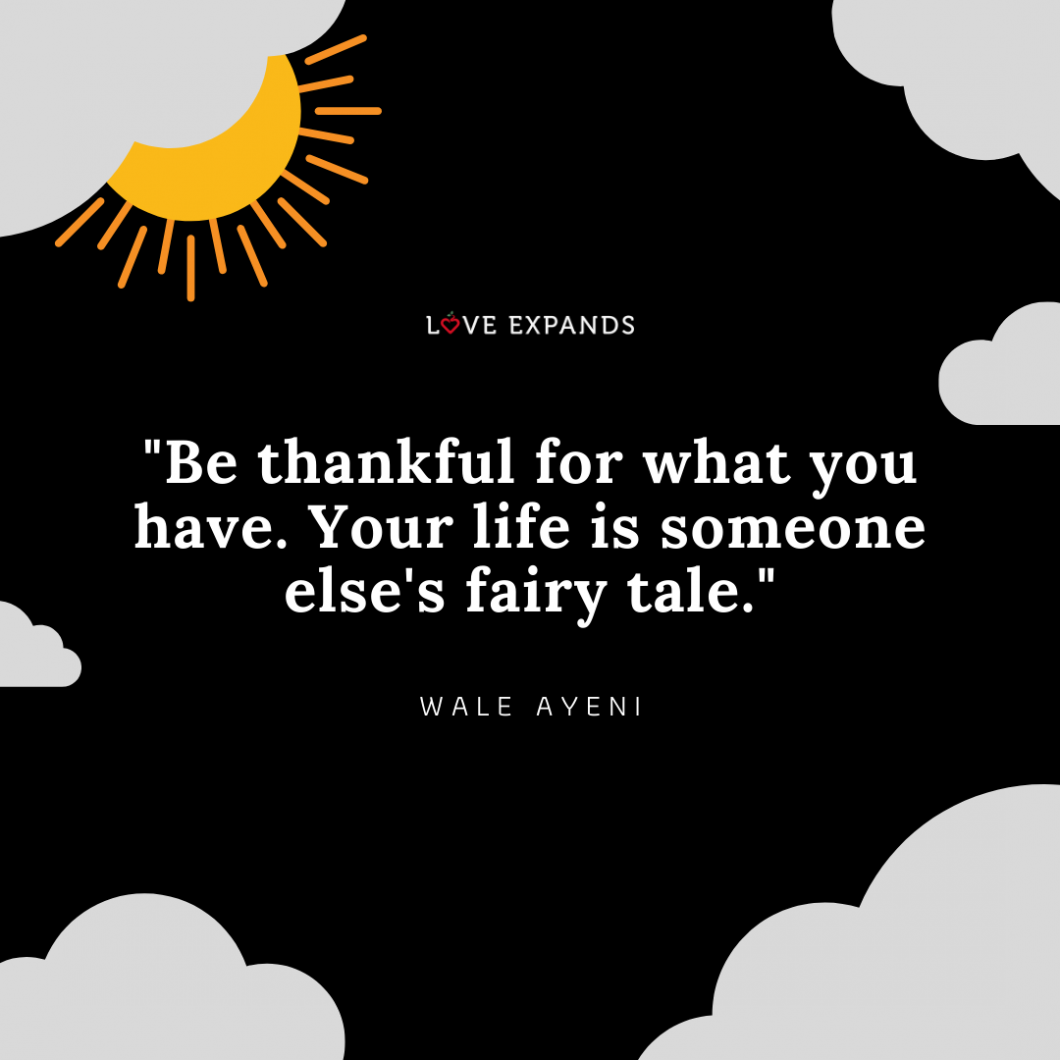 """Be thankful for what you have. Your life is someone else's fairy tale."" Picture quote by Wale Ayeni."