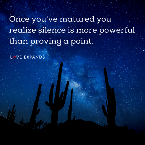 Once you've matured you realize silence is more powerful than proving a point